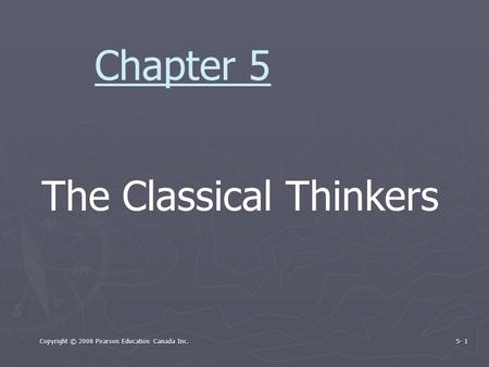 Copyright © 2008 Pearson Education Canada Inc. 5- 1 The Classical Thinkers Chapter 5.
