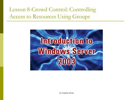 By Rashid Khan Lesson 8-Crowd Control: Controlling Access to Resources Using Groups.