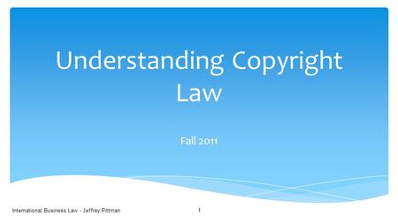 Understanding Copyright Law Fall 2011 International Business Law - Jeffrey Pittman1.