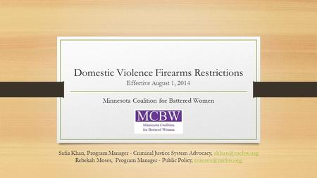 Domestic Violence Firearms Restrictions Effective August 1, 2014 Minnesota Coalition for Battered Women Safia Khan, Program Manager - Criminal Justice.