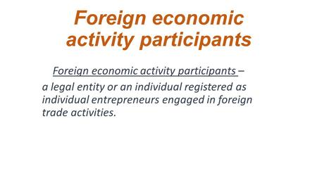 Foreign economic activity participants Foreign economic activity participants – a legal entity or an individual registered as individual entrepreneurs.