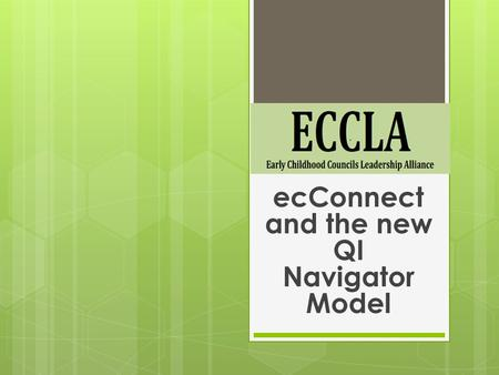 EcConnect and the new QI Navigator Model. ECCLA's mission is to promote the statewide network of early childhood councils to positively impact services.