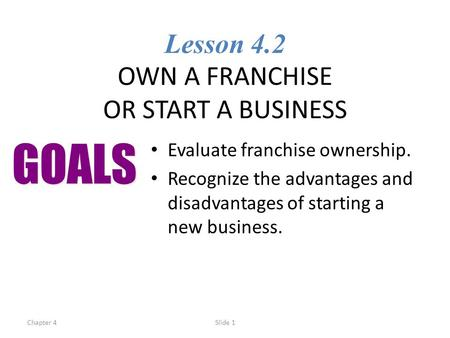Chapter 4Slide 1 Lesson 4.2 OWN A FRANCHISE OR START A BUSINESS Evaluate franchise ownership. Recognize the advantages and disadvantages of starting a.