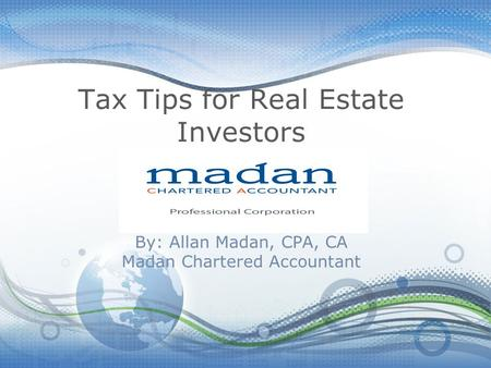 Tax Tips for Real Estate Investors By: Allan Madan, CPA, CA Madan Chartered Accountant.