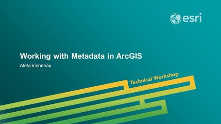 Esri UC 2014 | Technical Workshop | Working with Metadata in ArcGIS Aleta Vienneau.