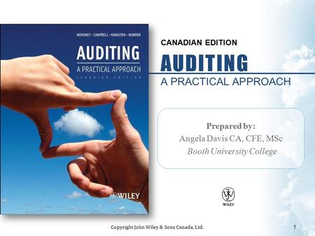 CANADIAN EDITION AUDITING A PRACTICAL APPROACH Prepared by: Angela Davis CA, CFE, MSc Booth University College 1 Copyright John Wiley & Sons Canada, Ltd.