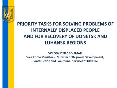 PRIORITY TASKS FOR SOLVING PROBLEMS OF INTERNALLY DISPLACED PEOPLE AND FOR RECOVERY OF DONETSK AND LUHANSK REGIONS VOLODYMYR GROISMAN Vice Prime Minister.