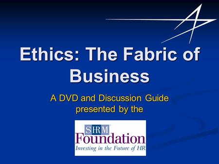 Ethics: The Fabric of Business A DVD and Discussion Guide presented by the.