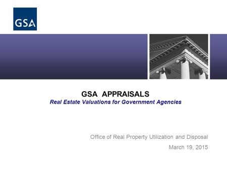 Office of Real Property Asset Management GSA APPRAISALS Real Estate Valuations for Government Agencies Office of Real Property Utilization and Disposal.