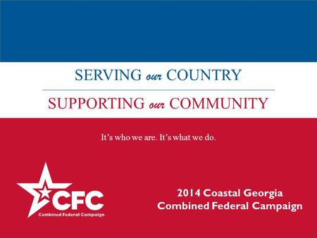 SERVING our COUNTRY SUPPORTING our COMMUNITY It's who we are. It's what we do. 2014 Coastal Georgia Combined Federal Campaign.