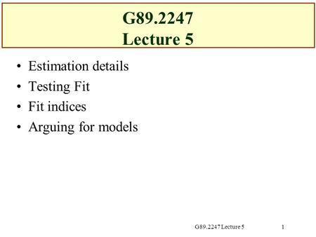 G89.2247 Lecture 51 Estimation details Testing Fit Fit indices Arguing for models.