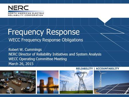 Frequency Response WECC Frequency Response Obligations Robert W. Cummings NERC Director of Reliability Initiatives and System Analysis WECC Operating Committee.