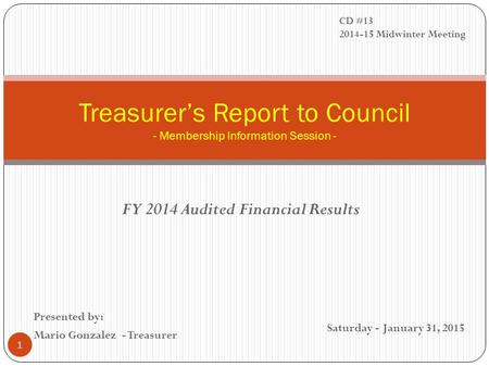 FY 2014 Audited Financial Results Treasurer's Report to Council - Membership Information Session - Presented by: Mario Gonzalez - Treasurer Saturday -