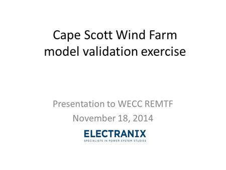 Cape Scott Wind Farm model validation exercise Presentation to WECC REMTF November 18, 2014.