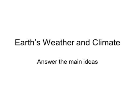 Earth's Weather and Climate Answer the main ideas.