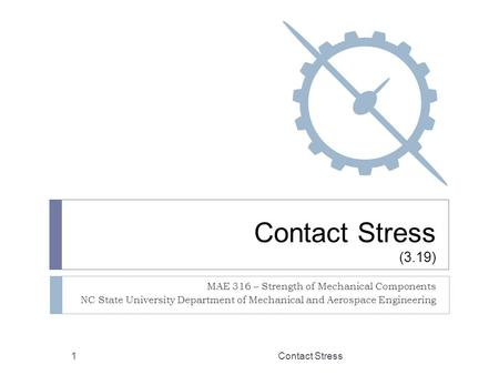 Contact Stress (3.19) MAE 316 – Strength of Mechanical Components NC State University Department of Mechanical and Aerospace Engineering Contact Stress1.