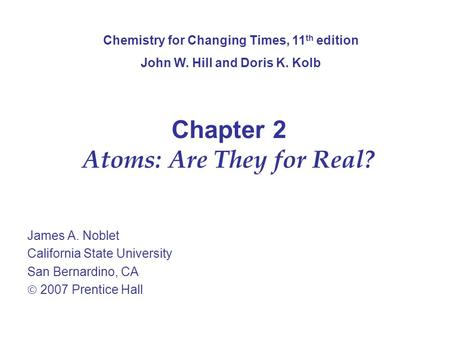 Chapter 2 Atoms: Are They for Real? James A. Noblet California State University San Bernardino, CA  2007 Prentice Hall Chemistry for Changing Times, 11.