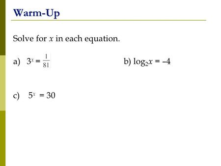 Warm-Up Solve for x in each equation. a) 3 x = b) log 2 x = –4 c) 5 x = 30.