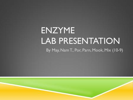 ENZYME LAB PRESENTATION By May, Nam T., Por, Parn, Mook, Mix (10-9)