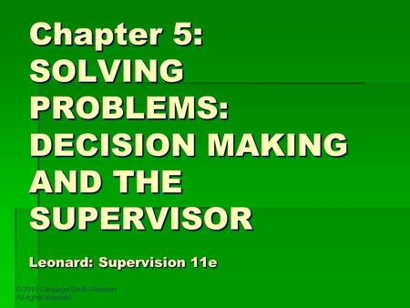 © 2010 Cengage/South-Western. All rights reserved. Chapter 5: SOLVING PROBLEMS: DECISION MAKING AND THE SUPERVISOR Leonard: Supervision 11e.