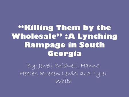 """Killing Them by the Wholesale"" :A Lynching Rampage in South Georgia By: Jewell Bridwell, Hanna Hester, Rueben Lewis, and Tyler White."