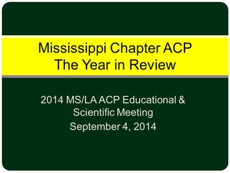 2014 MS/LA ACP Educational & Scientific Meeting September 4, 2014 Mississippi Chapter ACP The Year in Review.