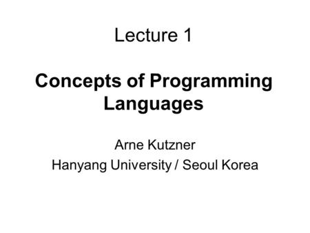 Lecture 1 Concepts of Programming Languages Arne Kutzner Hanyang University / Seoul Korea.