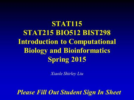 STAT115 STAT215 BIO512 BIST298 Introduction to Computational Biology and Bioinformatics Spring 2015 Xiaole Shirley Liu Please Fill Out Student Sign In.