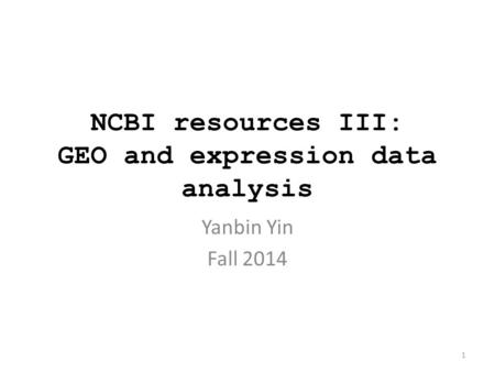 NCBI resources III: GEO and expression data analysis Yanbin Yin Fall 2014 1.