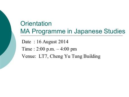 Orientation MA Programme in Japanese Studies Date : 16 August 2014 Time : 2:00 p.m. – 4:00 pm Venue: LT7, Cheng Yu Tung Building.