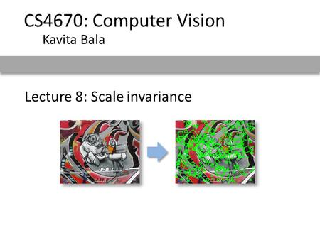 CS4670: Computer Vision Kavita Bala Lecture 8: Scale invariance.