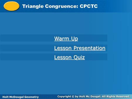 Holt McDougal Geometry Triangle Congruence: CPCTC Holt Geometry Warm Up Warm Up Lesson Presentation Lesson Presentation Lesson Quiz Lesson Quiz Holt McDougal.