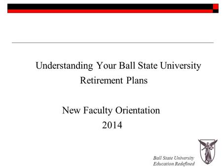 Ball State University Education Redefined Understanding Your Ball State University Retirement Plans New Faculty Orientation 2014.