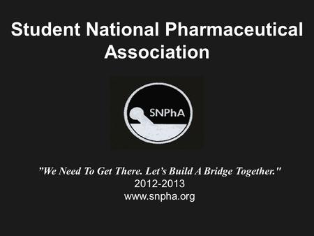 "Student National Pharmaceutical Association ""We Need To Get There. Let's Build A Bridge Together. 2012-2013 www.snpha.org."