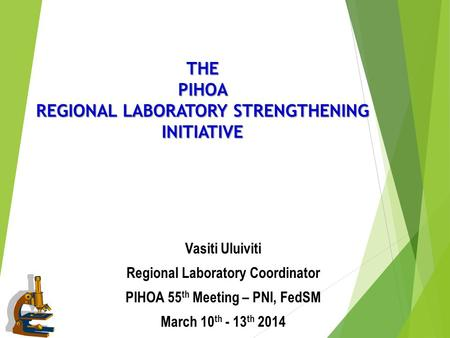 THE PIHOA REGIONAL LABORATORY STRENGTHENING INITIATIVE Vasiti Uluiviti Regional Laboratory Coordinator PIHOA 55 th Meeting – PNI, FedSM March 10 th - 13.