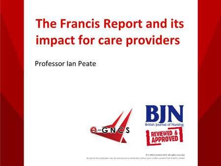 The Francis Report and its impact for care providers Professor Ian Peate © e-GNCS Limited 2013. All rights reserved. No part of this publication may be.