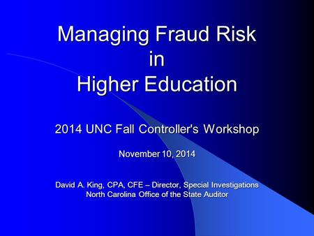 Managing Fraud Risk in Higher Education 2014 UNC Fall Controller's Workshop November 10, 2014 David A. King, CPA, CFE – Director, Special Investigations.