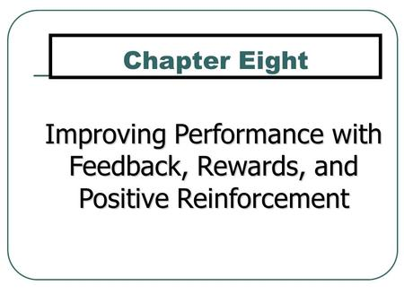 Improving Performance with Feedback, Rewards, and Positive Reinforcement Chapter Eight.