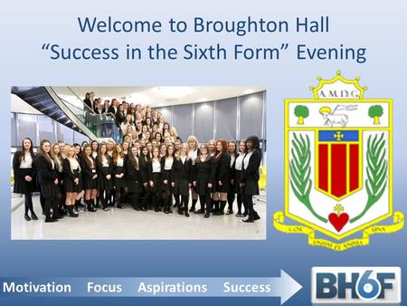"Motivation Focus Aspirations Success Welcome to Broughton Hall ""Success in the Sixth Form"" Evening."