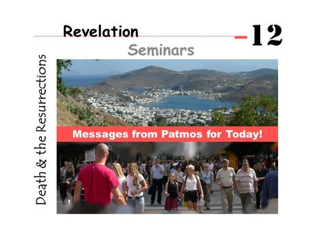 Death & the Resurrections Messages from Patmos for Today! Revelation Seminars 12.