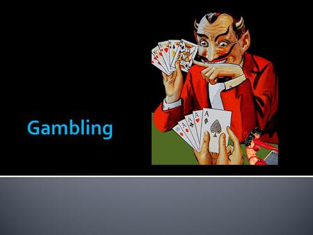 Gambling = activity in which two or more people agree to take part. The stake is paid by the loser to the winner. The outcome is uncertain but is usually.