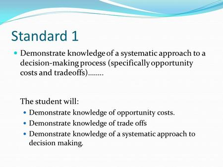 Standard 1 Demonstrate knowledge of a systematic approach to a decision-making process (specifically opportunity costs and tradeoffs)…….. The student will: