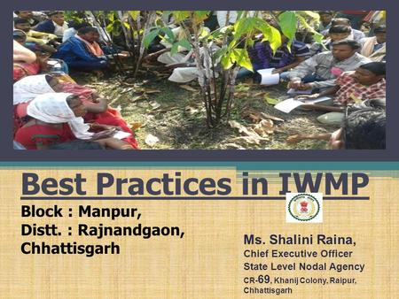 Best Practices in IWMP Block : Manpur, Distt. : Rajnandgaon, Chhattisgarh Ms. Shalini Raina, Chief Executive Officer State Level Nodal Agency CR- 69, Khanij.