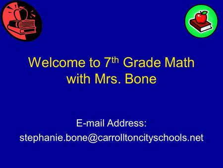 Welcome to 7 th Grade Math with Mrs. Bone  Address: