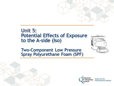 Unit 5: Potential Effects of Exposure to the A-side (Iso) Two-Component Low Pressure Spray Polyurethane Foam (SPF)