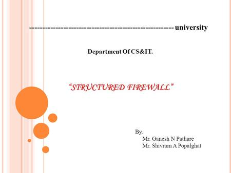 "-------------------------------------------------------- university ""STRUCTURED FIREWALL"" By. Mr. Ganesh N Pathare Mr. Shivram A Popalghat Department Of."