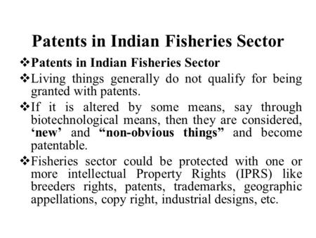 Patents in Indian Fisheries Sector  Patents in Indian Fisheries Sector  Living things generally do not qualify for being granted with patents.  If it.