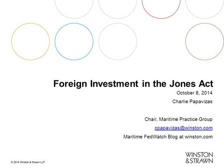 Foreign Investment in the Jones Act October 8, 2014 Charlie Papavizas Chair, Maritime Practice Group Maritime FedWatch Blog at winston.com.