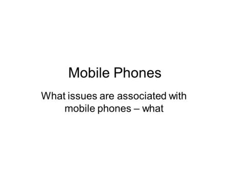 Mobile Phones What issues are associated with mobile phones – what.
