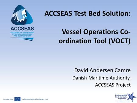 ACCSEAS Test Bed Solution: Vessel Operations Co- ordination Tool (VOCT) David Andersen Camre Danish Maritime Authority, ACCSEAS Project.